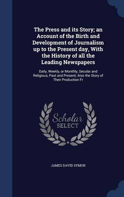 The Press and Its Story; An Account of the Birth and Development of Journalism Up to the Present Day, with the History of All the Leading Newspapers: Daily, Weekly, or Monthly, Secular and Religious, Past and Present; Also the Story of Their Production Fr