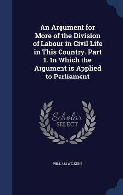 An Argument for More of the Division of Labour in Civil Life in This Country. Part 1. in Which the Argument Is Applied to Parliament