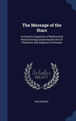 The Message of the Stars: An Esoteric Exposition of Medical and Natal Astrology Explaining the Arts of Prediction and Diagnosis of Disease