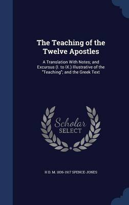 The Teaching of the Twelve Apostles: A Translation with Notes; And Excursus (I. to IX.) Illustrative of the Teaching; And the Greek Text