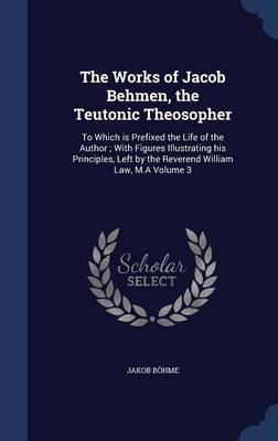 The Works of Jacob Behmen, the Teutonic Theosopher: To Which Is Prefixed the Life of the Author; With Figures Illustrating His Principles, Left by the Reverend William Law, M.a Volume 3