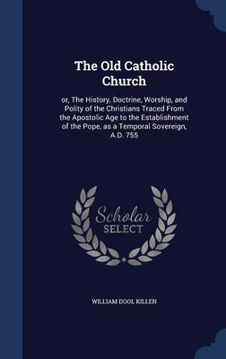 The Old Catholic Church: Or, the History, Doctrine, Worship, and Polity of the Christians Traced from the Apostolic Age to the Establishment of the Pope, as a Temporal Sovereign, A.D. 755