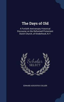 The Days of Old: A Fortieth Anniversary Historical Discourse on the Reformed Protestant Dutch Church, of Kinderhook, N.Y.