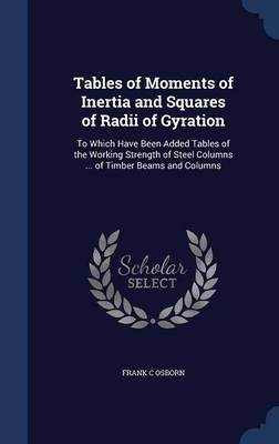 Tables of Moments of Inertia and Squares of Radii of Gyration: To Which Have Been Added Tables of the Working Strength of Steel Columns ... of Timber Beams and Columns