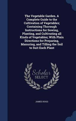 The Vegetable Garden. a Complete Guide to the Cultivation of Vegetables; Containing Thorough Instructions for Sowing, Planting, and Cultivating All Kinds of Vegetables; With Plain Directions for Preparing, Manuring, and Tilling the Soil to Suit Each Plant
