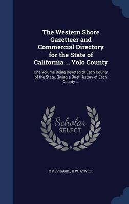 The Western Shore Gazetteer and Commercial Directory for the State of California ... Yolo County: One Volume Being Devoted to Each County of the State, Giving a Brief History of Each County ...