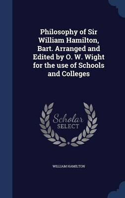 Philosophy of Sir William Hamilton, Bart. Arranged and Edited by O. W. Wight for the Use of Schools and Colleges