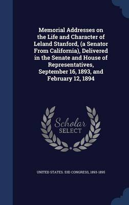 Memorial Addresses on the Life and Character of Leland Stanford, (a Senator from California), Delivered in the Senate and House of Representatives, September 16, 1893, and February 12, 1894