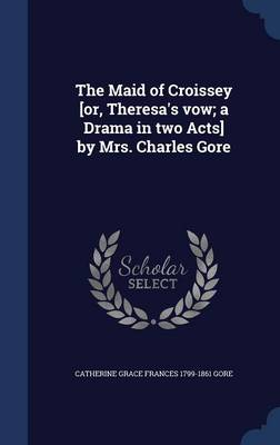The Maid of Croissey [Or, Theresa's Vow; A Drama in Two Acts] by Mrs. Charles Gore