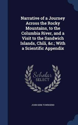 Narrative of a Journey Across the Rocky Mountains, to the Columbia River, and a Visit to the Sandwich Islands, Chili,   With a Scientific Appendix