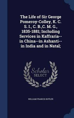 The Life of Sir George Pomeroy-Colley, K. C. S. I., C. B., C. M. G., 1835-1881; Including Services in Kaffraria--In China--In Ashanti--In India and in Natal;