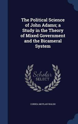 The Political Science of John Adams; A Study in the Theory of Mixed Government and the Bicameral System