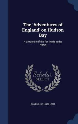 The 'Adventures of England' on Hudson Bay: A Chronicle of the Fur Trade in the North