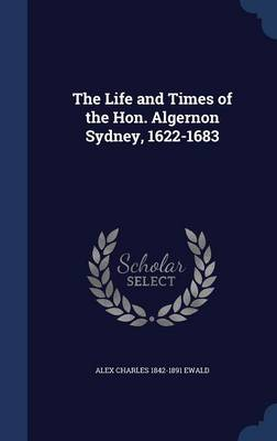The Life and Times of the Hon. Algernon Sydney, 1622-1683