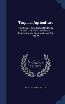 Tropical Agriculture: The Climate, Soils, Cultural Methods, Crops, Live Stock, Commercial Importance and Opportunities of the Tropics