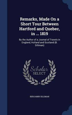 Remarks, Made on a Short Tour Between Hartford and Quebec, in ... 1819: By the Author of a Journal of Travels in England, Holland and Scotland (B. Silliman)