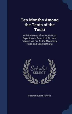 Ten Months Among the Tents of the Tuski: With Incidents of an Arctic Boat Expedition in Search of Sir John Franklin, as Far as the MacKenzie River, and Cape Bathurst