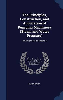The Principles, Construction, and Application of Pumping Machinery (Steam and Water Pressure): With Practical Illustrations