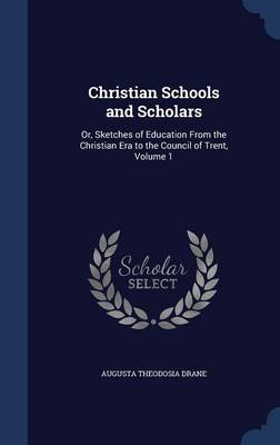 Christian Schools and Scholars: Or, Sketches of Education from the Christian Era to the Council of Trent; Volume 1