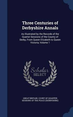 Three Centuries of Derbyshire Annals: As Illustrated by the Records of the Quarter Sessions of the County of Derby, from Queen Elizabeth to Queen Victoria; Volume 1