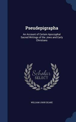 Pseudepigrapha: An Account of Certain Apocryphal Sacred Writings of the Jews and Early Christians
