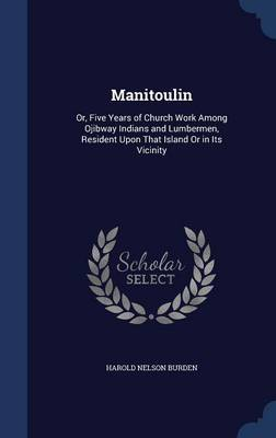 Manitoulin: Or, Five Years of Church Work Among Ojibway Indians and Lumbermen, Resident Upon That Island or in Its Vicinity