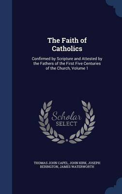 The Faith of Catholics: Confirmed by Scripture and Attested by the Fathers of the First Five Centuries of the Church, Volume 1