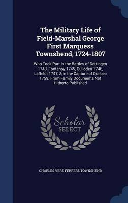 The Military Life of Field-Marshal George First Marquess Townshend, 1724-1807: Who Took Part in the Battles of Dettingen 1743, Fontenoy 1745, Culloden 1746, Laffeldt 1747, & in the Capture of Quebec 1759; From Family Documents Not Hitherto Published