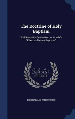 The Doctrine of Holy Baptism: With Remarks on the REV. W. Goode's Effects of Infant Baptism.