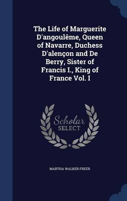 The Life of Marguerite D'Angouleme, Queen of Navarre, Duchess D'Alencon and de Berry, Sister of Francis I., King of France Vol. I