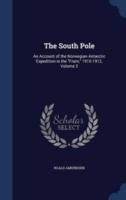 The South Pole: An Account of the Norwegian Antarctic Expedition in the Fram, 1910-1912, Volume 2