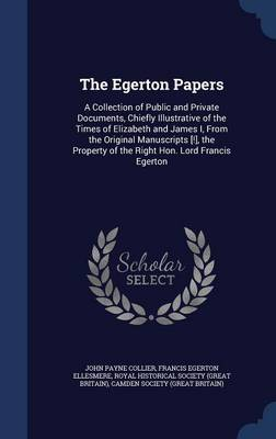 The Egerton Papers: A Collection of Public and Private Documents, Chiefly Illustrative of the Times of Elizabeth and James I, from the Original Manuscripts [!], the Property of the Right Hon. Lord Francis Egerton