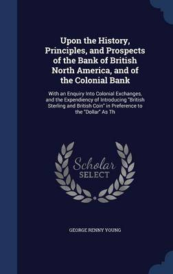 Upon the History, Principles, and Prospects of the Bank of British North America, and of the Colonial Bank: With an Enquiry Into Colonial Exchanges, and the Expendiency of Introducing British Sterling and British Coin in Preference to the Dollar as Th