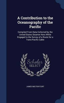 A Contribution to the Oceanography of the Pacific: Compiled from Data Collected by the United States Steamer Nero While Engaged in the Survey of a Route for a Trans-Pacific Cable