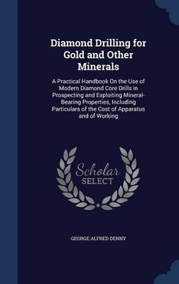 Diamond Drilling for Gold and Other Minerals: A Practical Handbook on the Use of Modern Diamond Core Drills in Prospecting and Exploiting Mineral-Bearing Properties, Including Particulars of the Cost of Apparatus and of Working