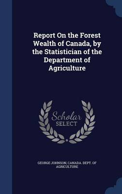 Report on the Forest Wealth of Canada, by the Statistician of the Department of Agriculture