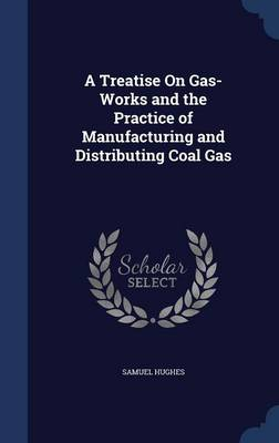 A Treatise on Gas-Works and the Practice of Manufacturing and Distributing Coal Gas