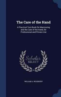 The Care of the Hand: A Practical Text-Book on Manicuring and the Care of the Hand, for Professional and Private Use