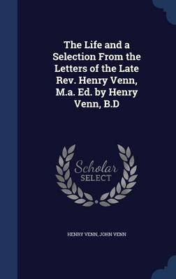 The Life and a Selection from the Letters of the Late REV. Henry Venn, M.A. Ed. by Henry Venn, B.D