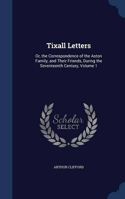 Tixall Letters: Or, the Correspondence of the Aston Family, and Their Friends, During the Seventeenth Century; Volume 1