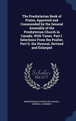 The Presbyterian Book of Praise, Approved and Commended by the General Assembly of the Presbyterian Church in Canada. with Tunes. Part I. Selections from the Psalter. Part II. the Hymnal, Revised and Enlarged