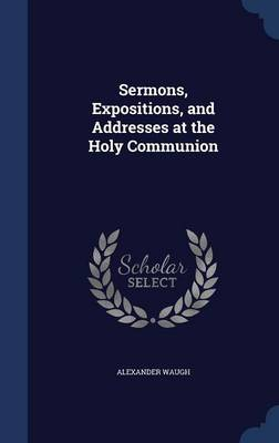 Sermons, Expositions, and Addresses at the Holy Communion
