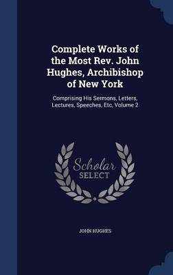 Complete Works of the Most REV. John Hughes, Archibishop of New York: Comprising His Sermons, Letters, Lectures, Speeches, Etc, Volume 2