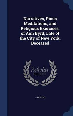 Narratives, Pious Meditations, and Religious Exercises, of Ann Byrd, Late of the City of New York, Deceased