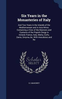 Six Years in the Monasteries of Italy: And Two Years in the Islands of the Mediterranean and in Asia Minor, Containing a View of the Manners and Customs of the Popish Clergy in Ireland, France, Italy, Malta, Corfu, Zante, Smyrna, &C, with Anecdotes and Re