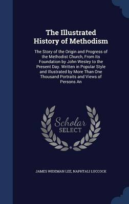 The Illustrated History of Methodism: The Story of the Origin and Progress of the Methodist Church, from Its Foundation by John Wesley to the Present Day. Written in Popular Style and Illustrated by More Than One Thousand Portraits and Views of Persons an