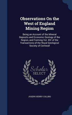 Observations on the West of England Mining Region: Being an Account of the Mineral Deposits and Economic Geology of the Region, and Forming Vol. XIV of the Transactions of the Royal Geological Society of Cornwall