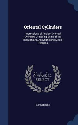 Oriental Cylinders: Impressions of Ancient Oriental Cylinders or Rolling Seals of the Babylonians, Assyrians and Medo-Persians