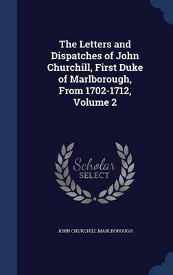 The Letters and Dispatches of John Churchill, First Duke of Marlborough, from 1702-1712, Volume 2