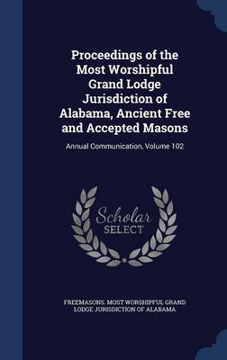 Proceedings of the Most Worshipful Grand Lodge Jurisdiction of Alabama, Ancient Free and Accepted Masons: Annual Communication, Volume 102